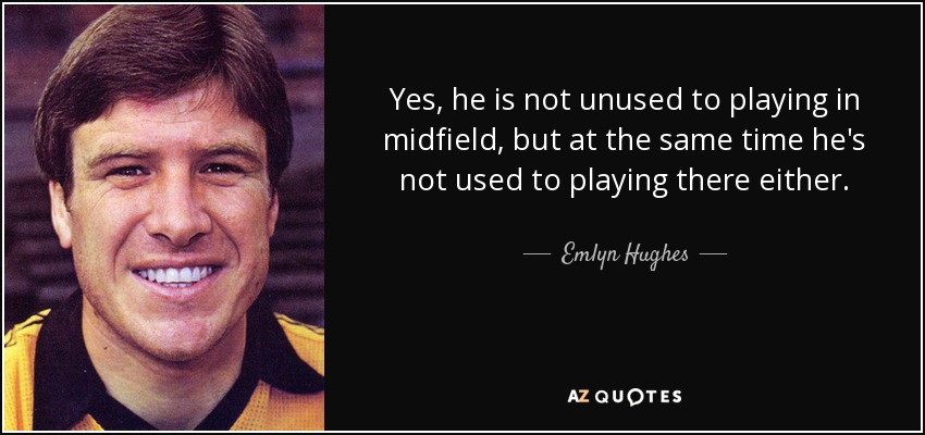Yes, he is not unused to playing in midfield, but at the same time he's not used to playing there either. - Emlyn Hughes