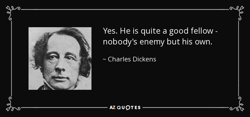 Yes. He is quite a good fellow - nobody's enemy but his own. - Charles Dickens
