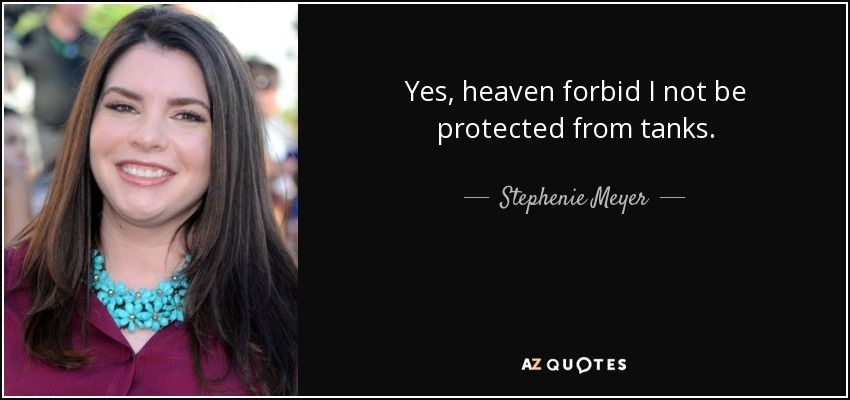 Yes, heaven forbid I not be protected from tanks. - Stephenie Meyer