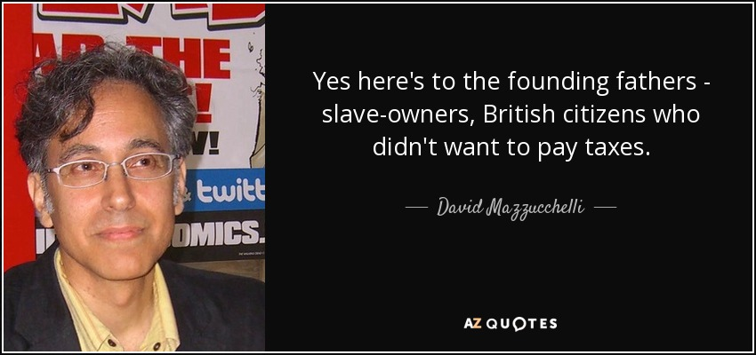 Yes here's to the founding fathers - slave-owners, British citizens who didn't want to pay taxes. - David Mazzucchelli