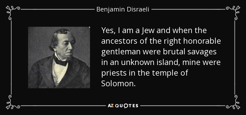 Yes, I am a Jew and when the ancestors of the right honorable gentleman were brutal savages in an unknown island, mine were priests in the temple of Solomon. - Benjamin Disraeli