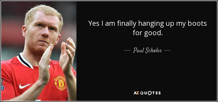 Yes I am finally hanging up my boots for good. - Paul Scholes