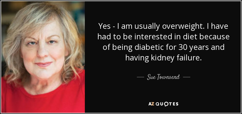 Yes - I am usually overweight. I have had to be interested in diet because of being diabetic for 30 years and having kidney failure. - Sue Townsend