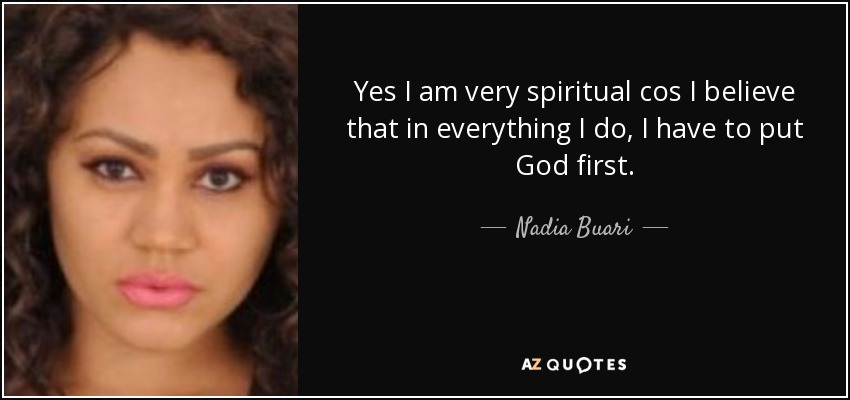 Yes I am very spiritual cos I believe that in everything I do, I have to put God first. - Nadia Buari