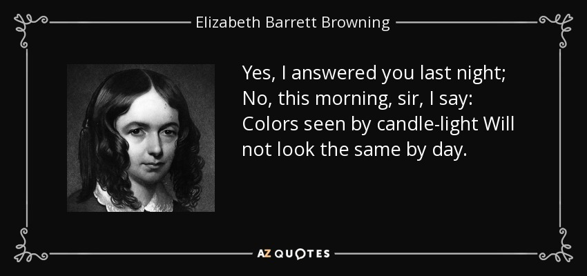 Yes, I answered you last night; No, this morning, sir, I say: Colors seen by candle-light Will not look the same by day. - Elizabeth Barrett Browning