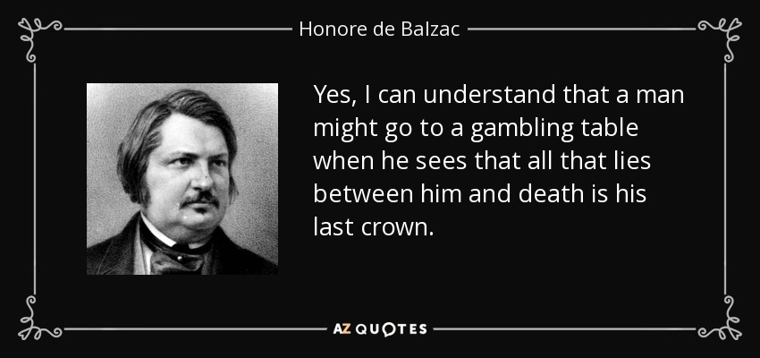 Yes, I can understand that a man might go to a gambling table when he sees that all that lies between him and death is his last crown. - Honore de Balzac
