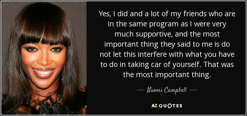 Yes, I did and a lot of my friends who are in the same program as I were very much supportive, and the most important thing they said to me is do not let this interfere with what you have to do in taking car of yourself. That was the most important thing. - Naomi Campbell