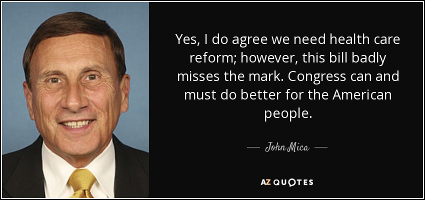 Yes, I do agree we need health care reform; however, this bill badly misses the mark. Congress can and must do better for the American people. - John Mica