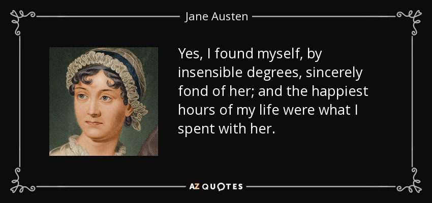 Yes, I found myself, by insensible degrees, sincerely fond of her; and the happiest hours of my life were what I spent with her. - Jane Austen