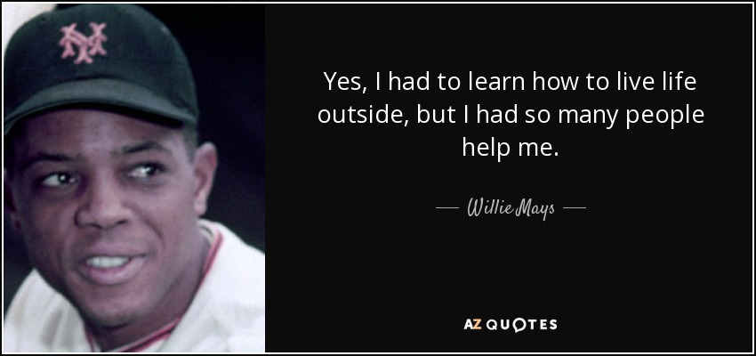 Yes, I had to learn how to live life outside, but I had so many people help me. - Willie Mays