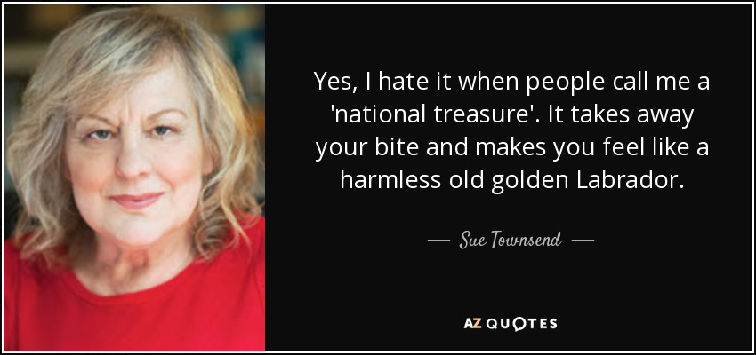 Yes, I hate it when people call me a 'national treasure'. It takes away your bite and makes you feel like a harmless old golden Labrador. - Sue Townsend