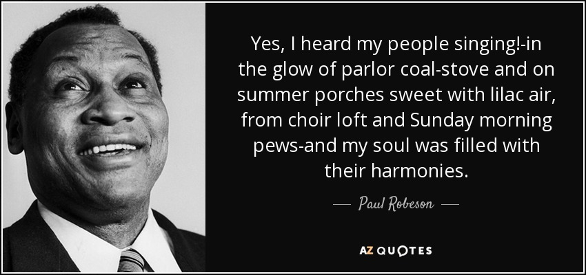Yes, I heard my people singing!-in the glow of parlor coal-stove and on summer porches sweet with lilac air, from choir loft and Sunday morning pews-and my soul was filled with their harmonies. - Paul Robeson