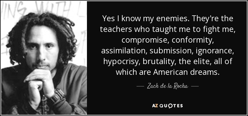 Yes I know my enemies. They're the teachers who taught me to fight me, compromise, conformity, assimilation, submission, ignorance, hypocrisy, brutality, the elite, all of which are American dreams. - Zack de la Rocha