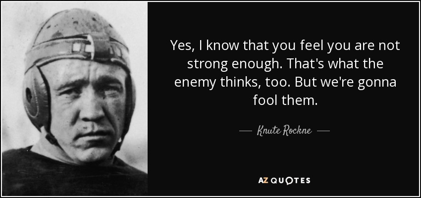 Yes, I know that you feel you are not strong enough. That's what the enemy thinks, too. But we're gonna fool them. - Knute Rockne