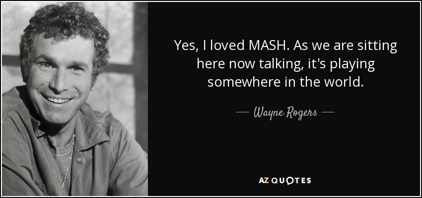 Yes, I loved MASH. As we are sitting here now talking, it's playing somewhere in the world. - Wayne Rogers