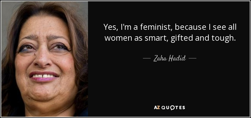 Yes, I'm a feminist, because I see all women as smart, gifted and tough. - Zaha Hadid