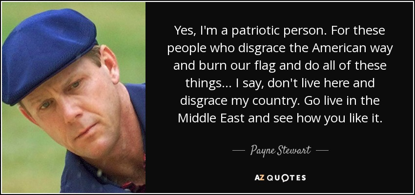 Yes, I'm a patriotic person. For these people who disgrace the American way and burn our flag and do all of these things... I say, don't live here and disgrace my country. Go live in the Middle East and see how you like it. - Payne Stewart