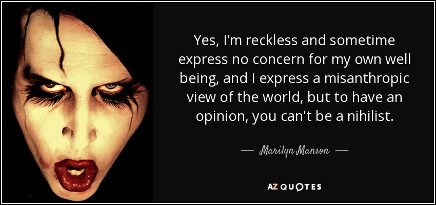 Yes, I'm reckless and sometime express no concern for my own well being, and I express a misanthropic view of the world, but to have an opinion, you can't be a nihilist. - Marilyn Manson