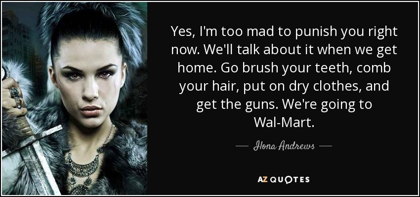 Yes, I'm too mad to punish you right now. We'll talk about it when we get home. Go brush your teeth, comb your hair, put on dry clothes, and get the guns. We're going to Wal-Mart. - Ilona Andrews