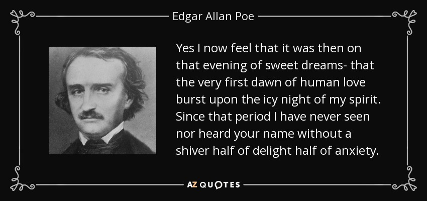 Yes I now feel that it was then on that evening of sweet dreams- that the very first dawn of human love burst upon the icy night of my spirit. Since that period I have never seen nor heard your name without a shiver half of delight half of anxiety. - Edgar Allan Poe