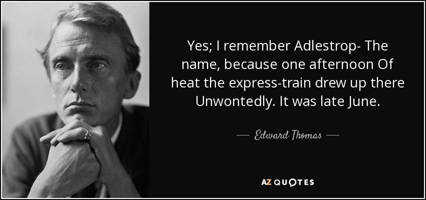 Yes; I remember Adlestrop- The name, because one afternoon Of heat the express-train drew up there Unwontedly. It was late June. - Edward Thomas