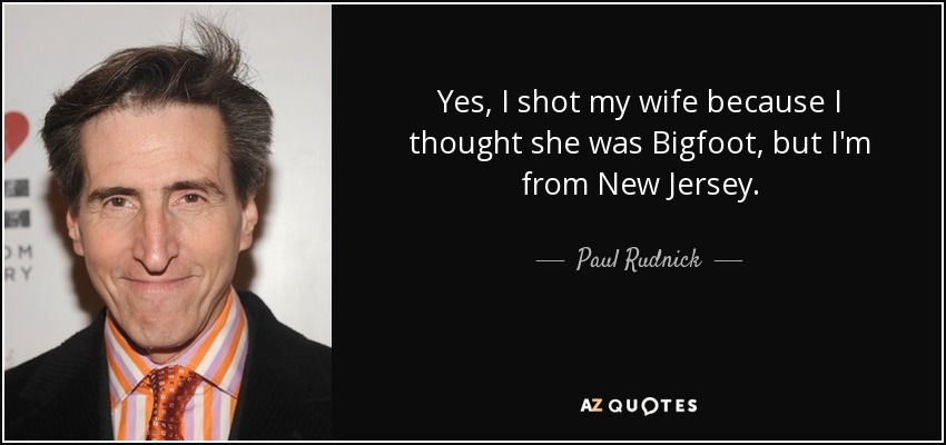 Yes, I shot my wife because I thought she was Bigfoot, but I'm from New Jersey. - Paul Rudnick