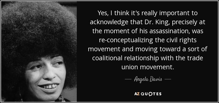 Yes, I think it's really important to acknowledge that Dr. King, precisely at the moment of his assassination, was re-conceptualizing the civil rights movement and moving toward a sort of coalitional relationship with the trade union movement. - Angela Davis