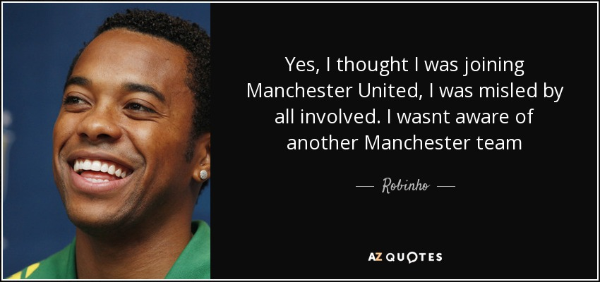 Yes, I thought I was joining Manchester United, I was misled by all involved. I wasnt aware of another Manchester team - Robinho