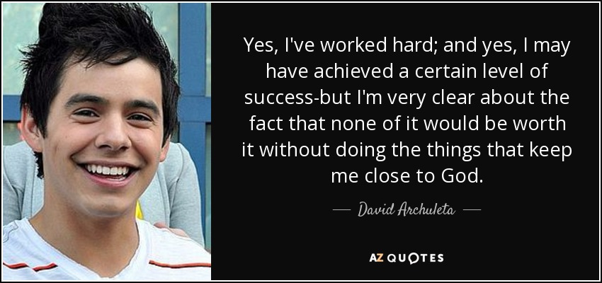 Yes, I've worked hard; and yes, I may have achieved a certain level of success-but I'm very clear about the fact that none of it would be worth it without doing the things that keep me close to God. - David Archuleta