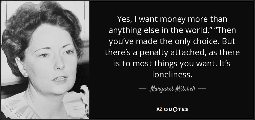 "Yes, I want money more than anything else in the world."" ""Then you've made the only choice. But there's a penalty attached, as there is to most things you want. It's loneliness. - Margaret Mitchell"