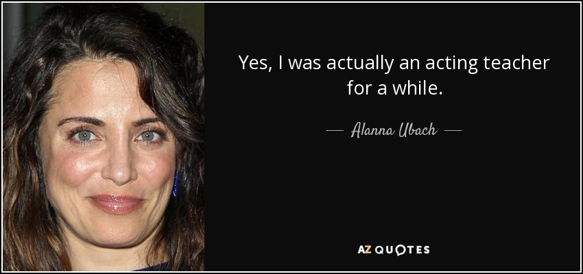 Yes, I was actually an acting teacher for a while. - Alanna Ubach