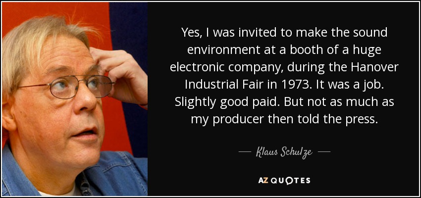 Yes, I was invited to make the sound environment at a booth of a huge electronic company, during the Hanover Industrial Fair in 1973. It was a job. Slightly good paid. But not as much as my producer then told the press. - Klaus Schulze