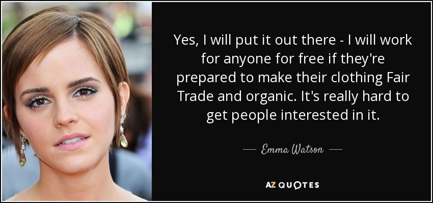 Yes, I will put it out there - I will work for anyone for free if they're prepared to make their clothing Fair Trade and organic. It's really hard to get people interested in it. - Emma Watson