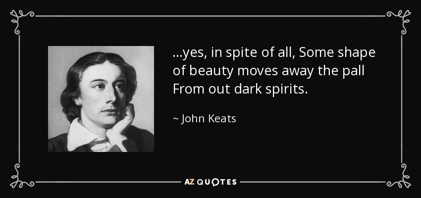 ...yes, in spite of all, Some shape of beauty moves away the pall From out dark spirits. - John Keats