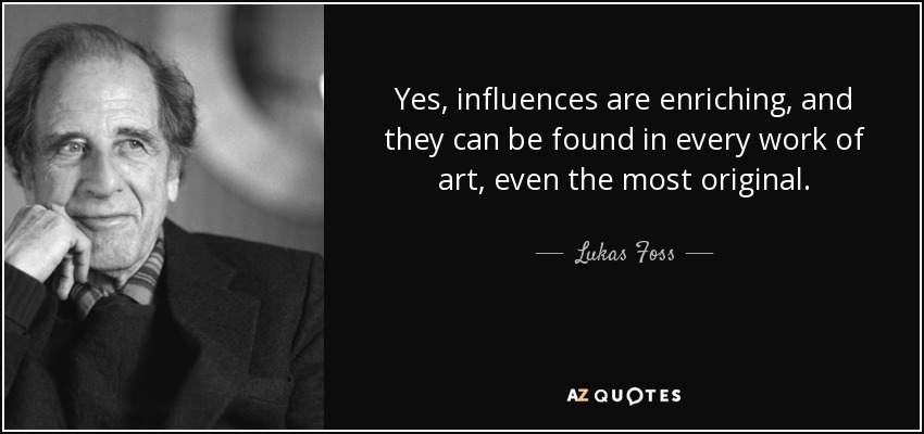 Yes, influences are enriching, and they can be found in every work of art, even the most original. - Lukas Foss