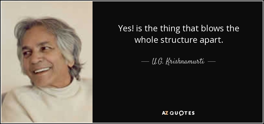 Yes! is the thing that blows the whole structure apart. - U.G. Krishnamurti