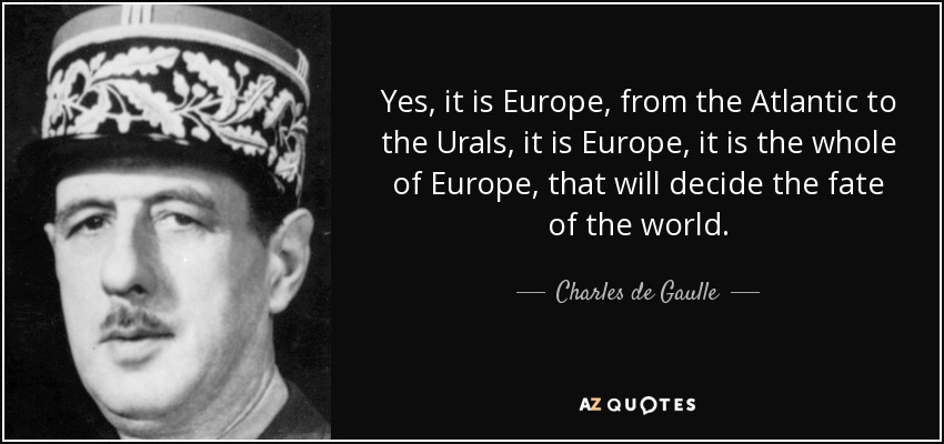 Yes, it is Europe, from the Atlantic to the Urals, it is Europe, it is the whole of Europe, that will decide the fate of the world. - Charles de Gaulle