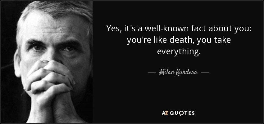 Yes, it's a well-known fact about you: you're like death, you take everything. - Milan Kundera