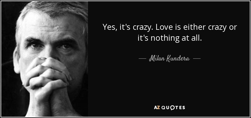 Yes, it's crazy. Love is either crazy or it's nothing at all. - Milan Kundera