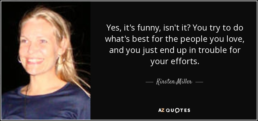 Yes, it's funny, isn't it? You try to do what's best for the people you love, and you just end up in trouble for your efforts. - Kirsten Miller