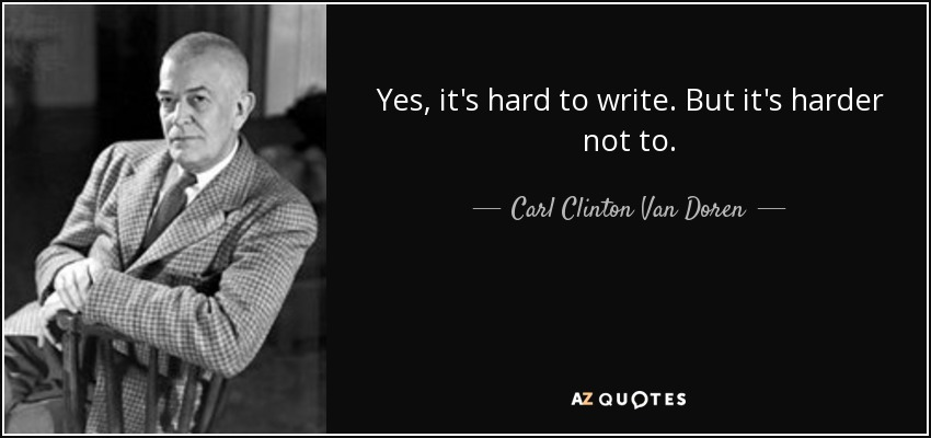 Yes, it's hard to write. But it's harder not to. - Carl Clinton Van Doren
