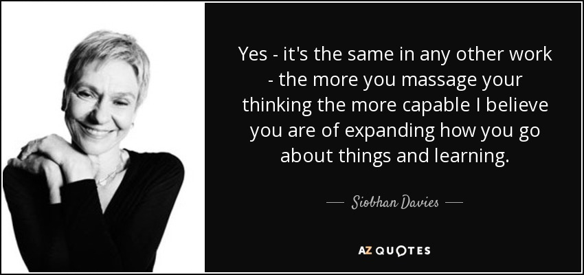 Yes - it's the same in any other work - the more you massage your thinking the more capable I believe you are of expanding how you go about things and learning. - Siobhan Davies