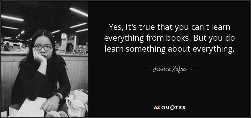 Yes, it's true that you can't learn everything from books. But you do learn something about everything. - Jessica Zafra