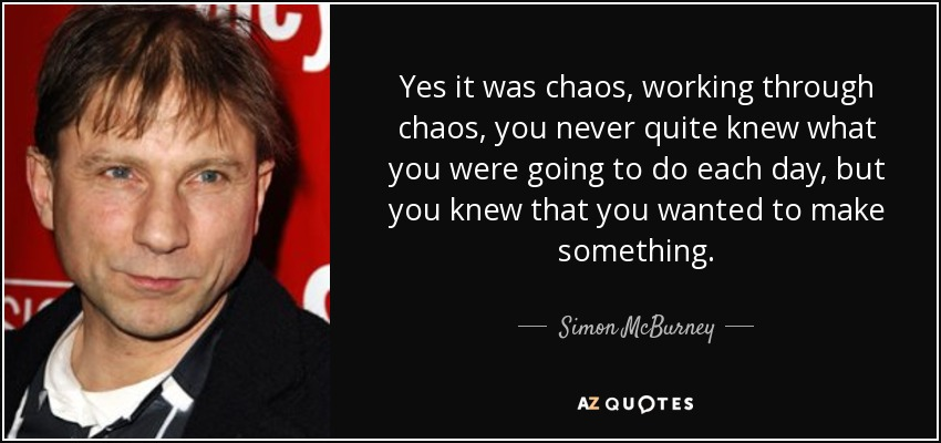 Yes it was chaos, working through chaos, you never quite knew what you were going to do each day, but you knew that you wanted to make something. - Simon McBurney
