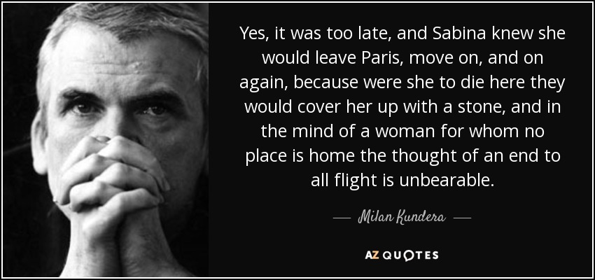 Yes, it was too late, and Sabina knew she would leave Paris, move on, and on again, because were she to die here they would cover her up with a stone, and in the mind of a woman for whom no place is home the thought of an end to all flight is unbearable. - Milan Kundera