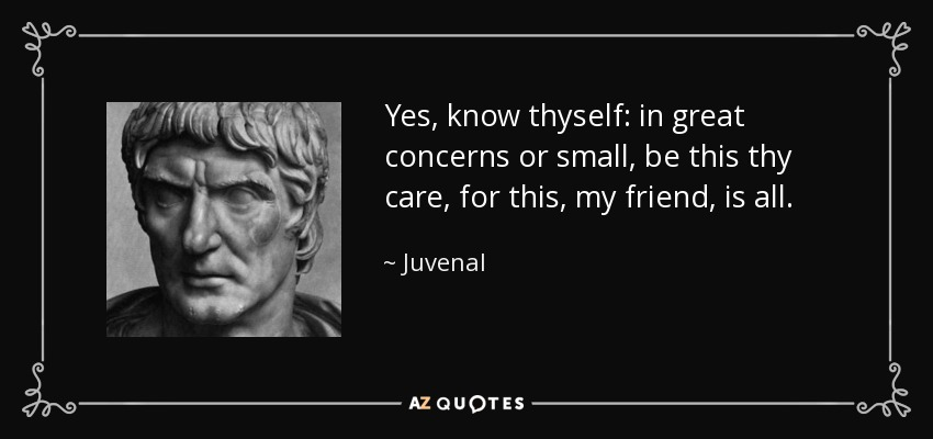 Yes, know thyself: in great concerns or small, be this thy care, for this, my friend, is all. - Juvenal