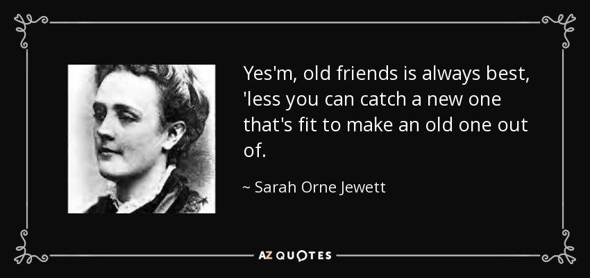 Yes'm, old friends is always best, 'less you can catch a new one that's fit to make an old one out of. - Sarah Orne Jewett