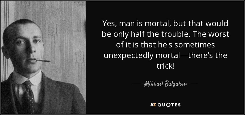 Yes, man is mortal, but that would be only half the trouble. The worst of it is that he's sometimes unexpectedly mortal—there's the trick! - Mikhail Bulgakov