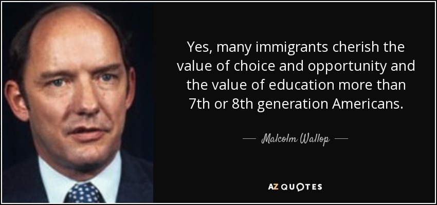 Yes, many immigrants cherish the value of choice and opportunity and the value of education more than 7th or 8th generation Americans. - Malcolm Wallop