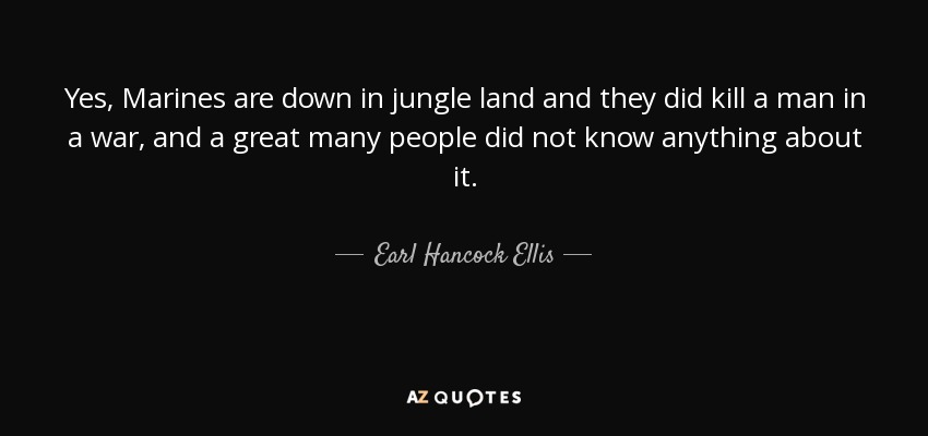 Yes, Marines are down in jungle land and they did kill a man in a war, and a great many people did not know anything about it. - Earl Hancock Ellis
